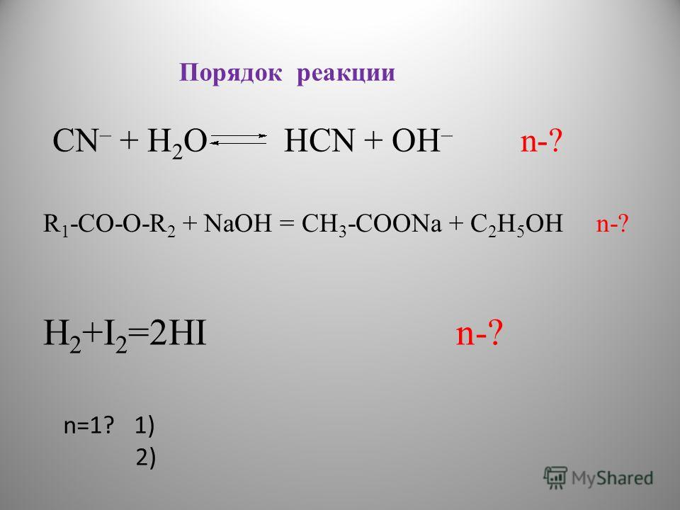 H 2 +I 2 =2HI n-? n=1? 1) 2) CN – + H 2 O HCN + OH – n-? Порядок реакции R 1 -СО-О-R 2 + NaOH = CH 3 -COONa + С 2 Н 5 ОН n-?