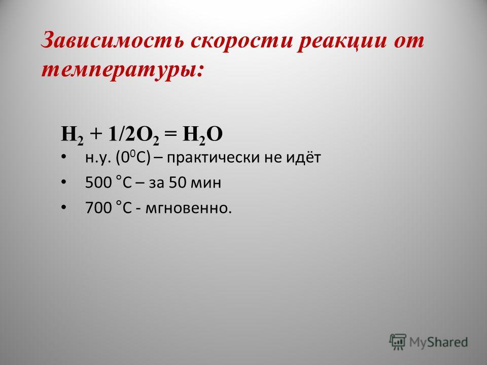 Зависимость скорости реакции от температуры: Н 2 + 1/2О 2 = Н 2 О н.у. (0 0 С) – практически не идёт 500 °С – за 50 мин 700 °С - мгновенно.