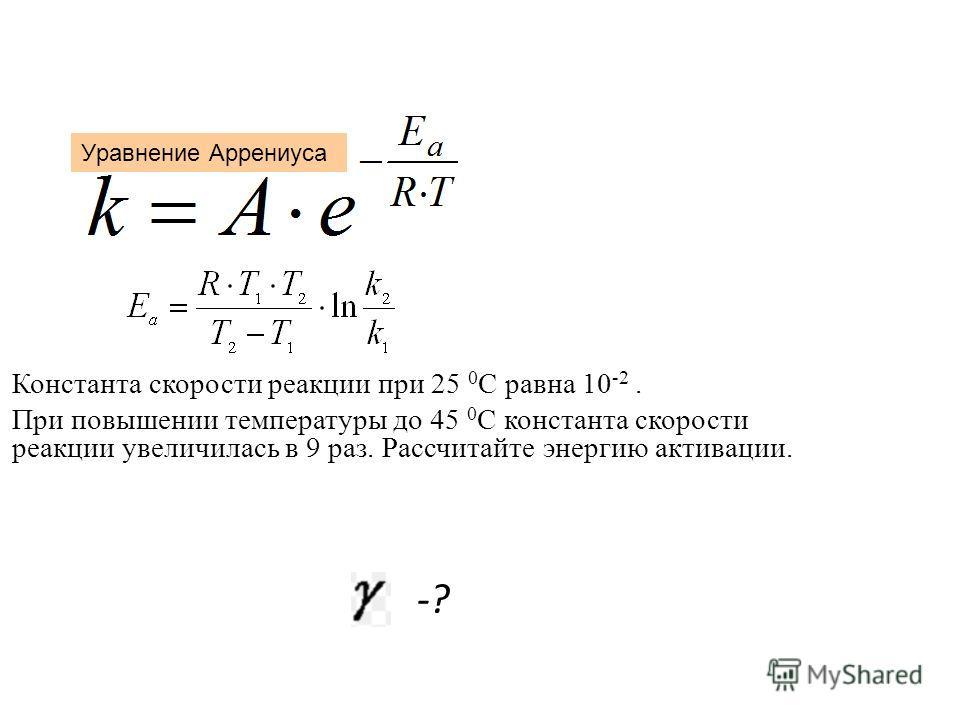 Константа скорости реакции при 25 0 С равна 10 -2. При повышении температуры до 45 0 С константа скорости реакции увеличилась в 9 раз. Рассчитайте энергию активации. -? Уравнение Аррениуса