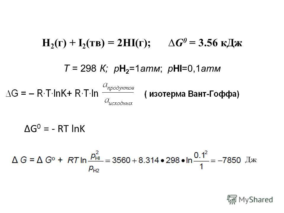Н 2 (г) + I 2 (тв) = 2HI(г); G 0 = 3.56 к Дж Т = 298 К; pH 2 =1 атм; pHI=0,1 атм Дж G 0 = - RT lnK