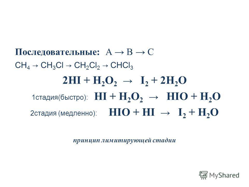 Последовательные: A B C CH 4 CH 3 Cl CH 2 Cl 2 CHCl 3 2НI + Н 2 О 2 I 2 + 2Н 2 О 1 стадия(быстро): НI + Н 2 О 2 НIО + Н 2 О 2 стадия (медленно): НIО + НI I 2 + Н 2 О принцип лимитирующей стадии
