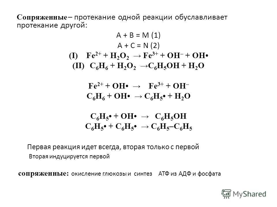 Сопряженные – протекание одной реакции обуславливает протекание другой: A + B = M (1) A + C = N (2) (I)Fe 2+ + H 2 O 2 Fe 3+ + OH – + OH (II)C 6 H 6 + H 2 O 2 C 6 H 5 ОН + H 2 O Fe 2+ + OH Fe 3+ + OH – C 6 H 6 + OH C 6 H 5 + H 2 O C 6 H 5 + OH C 6 H