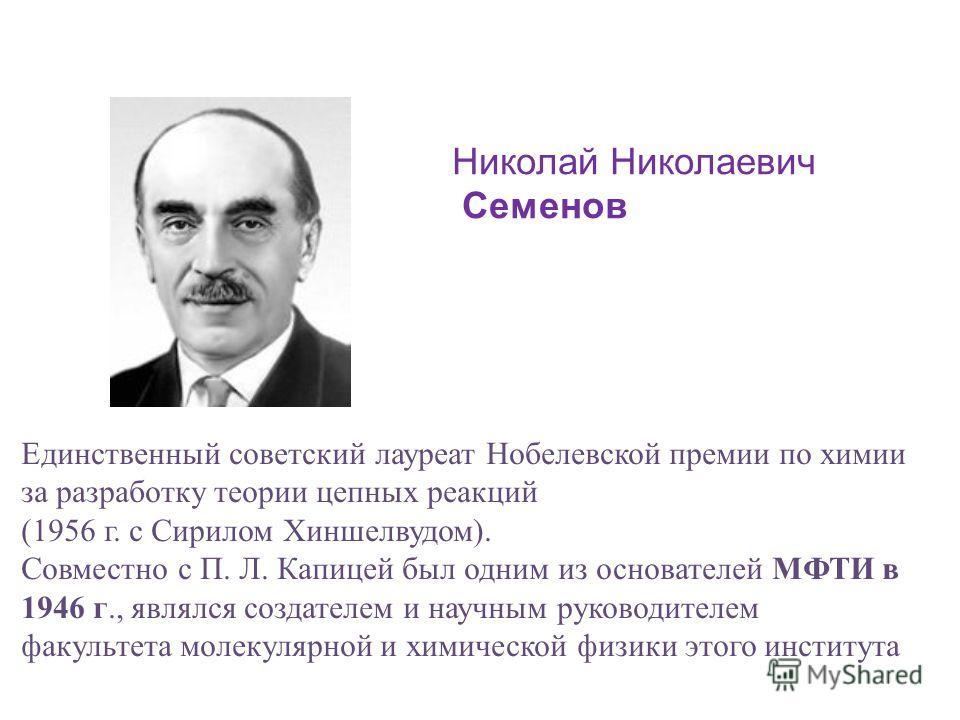 Николай Николаевич Семенов Единственный советский лауреат Нобелевской премии по химии за разработку теории цепных реакций (1956 г. с Сирилом Хиншелвудом). Совместно с П. Л. Капицей был одним из основателей МФТИ в 1946 г., являлся создателем и научным