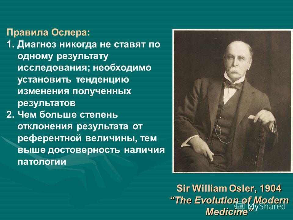 Sir William Osler, 1904 The Evolution of Modern Medicine Правила Ослера: 1. Диагноз никогда не ставят по одному результату исследования; необходимо установить тенденцию изменения полученных результатов 2. Чем больше степень отклонения результата от р
