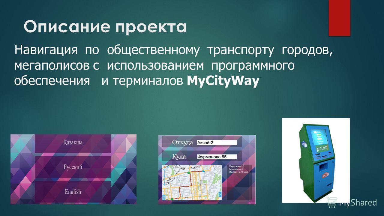 Описание проекта Навигация по общественному транспорту городов, мегаполисов с использованием программного обеспечения и терминалов MyCityWay