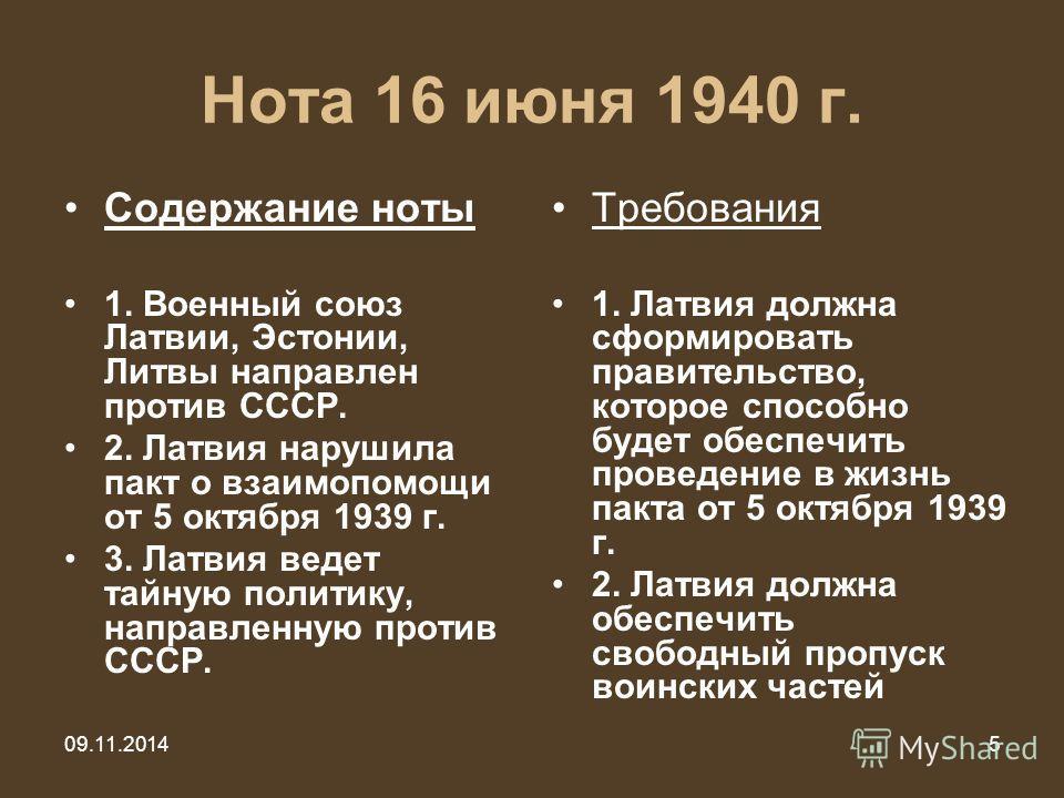 5 Нота 16 июня 1940 г. Содержание ноты 1. Военный союз Латвии, Эстонии, Литвы направлен против СССР. 2. Латвия нарушила пакт о взаимопомощи от 5 октября 1939 г. 3. Латвия ведет тайную политику, направленную против СССР. Требования 1. Латвия должна сф