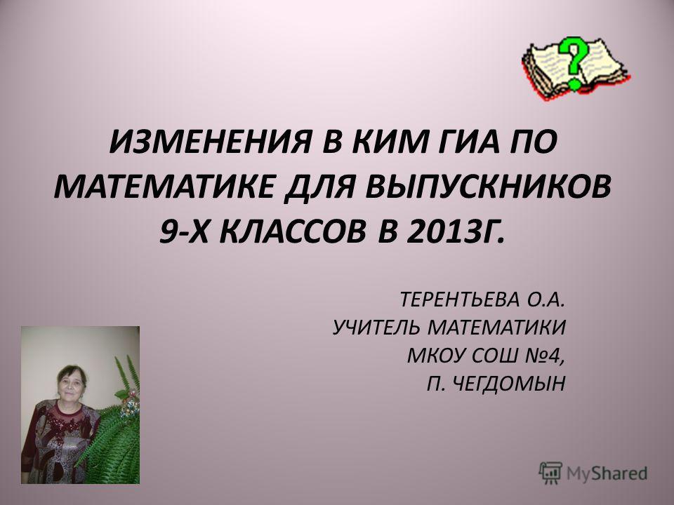 ИЗМЕНЕНИЯ В КИМ ГИА ПО МАТЕМАТИКЕ ДЛЯ ВЫПУСКНИКОВ 9-Х КЛАССОВ В 2013Г. ТЕРЕНТЬЕВА О.А. УЧИТЕЛЬ МАТЕМАТИКИ МКОУ СОШ 4, П. ЧЕГДОМЫН