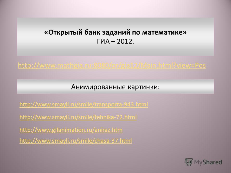 http://www.mathgia.ru:8080/or/gia12/Main.html?view=Pos «Открытый банк заданий по математике» ГИА – 2012. http://www.smayli.ru/smile/transporta-943. html http://www.smayli.ru/smile/tehnika-72. html http://www.gifanimation.ru/aniraz.htm http://www.smay