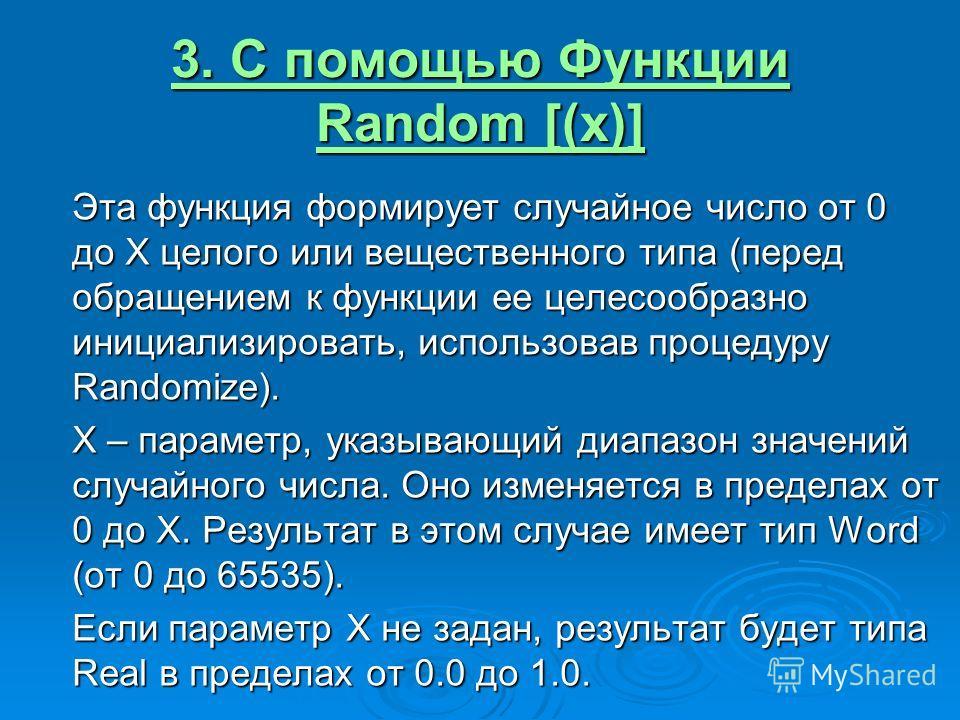 3. С помощью Функции Random [(x)] Эта функция формирует случайное число от 0 до Х целого или вещественного типа (перед обращением к функции ее целесообразно инициализировать, использовав процедуру Randomize). Х – параметр, указывающий диапазон значен