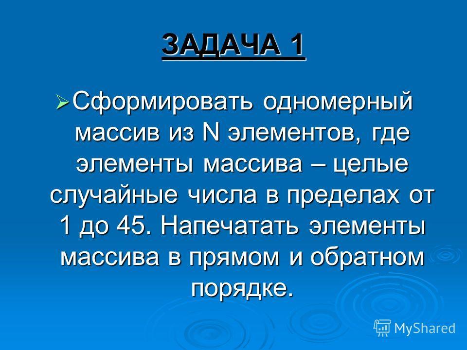 ЗАДАЧА 1 Сформировать одномерный массив из N элементов, где элементы массива – целые случайные числа в пределах от 1 до 45. Напечатать элементы массива в прямом и обратном порядке. Сформировать одномерный массив из N элементов, где элементы массива –