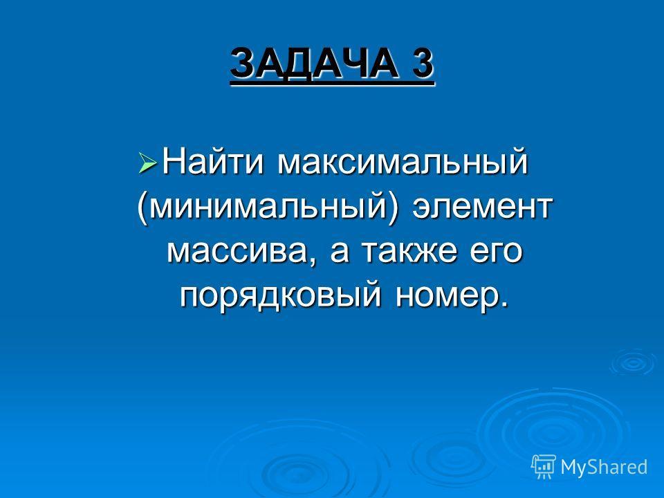 ЗАДАЧА 3 Найти максимальный (минимальный) элемент массива, а также его порядковый номер. Найти максимальный (минимальный) элемент массива, а также его порядковый номер.