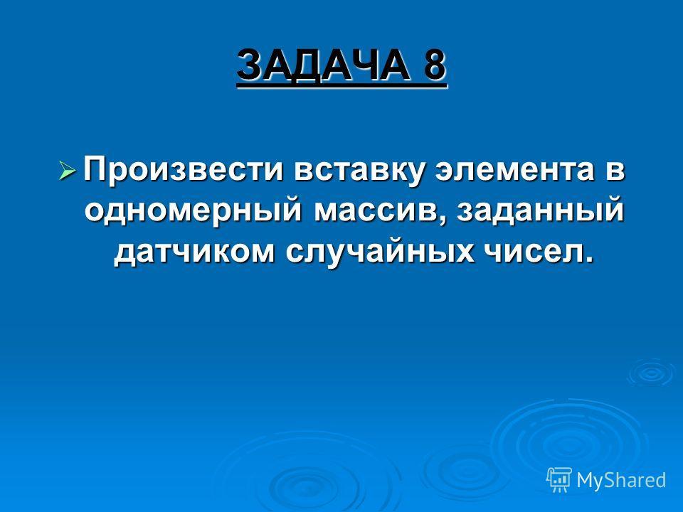 ЗАДАЧА 8 Произвести вставку элемента в одномерный массив, заданный датчиком случайных чисел. Произвести вставку элемента в одномерный массив, заданный датчиком случайных чисел.