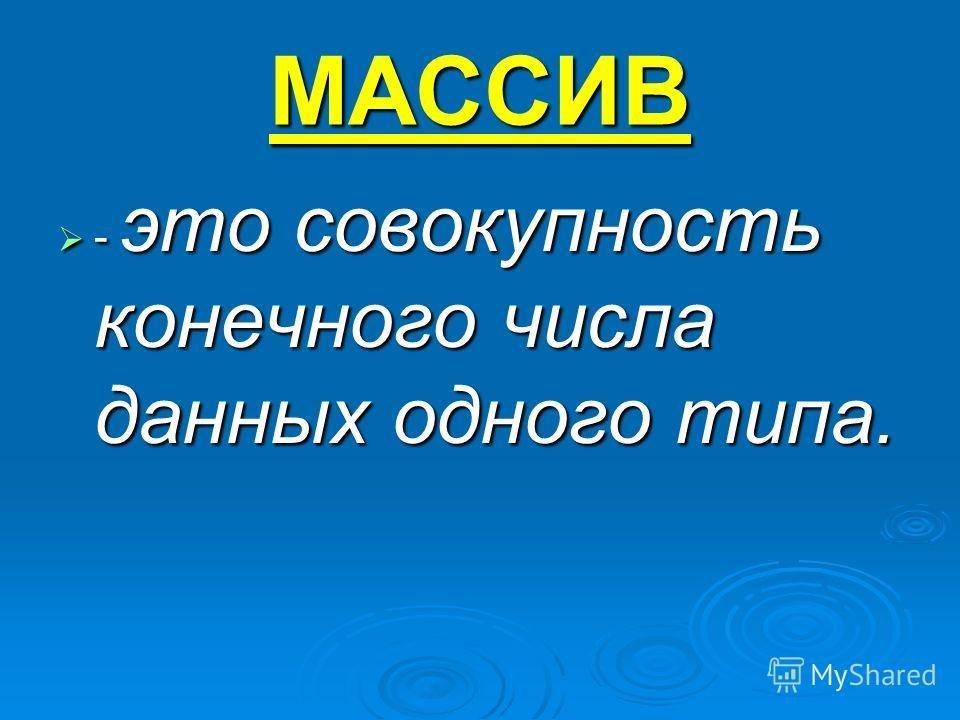 МАССИВ - это совокупность конечного числа данных одного типа. - это совокупность конечного числа данных одного типа.