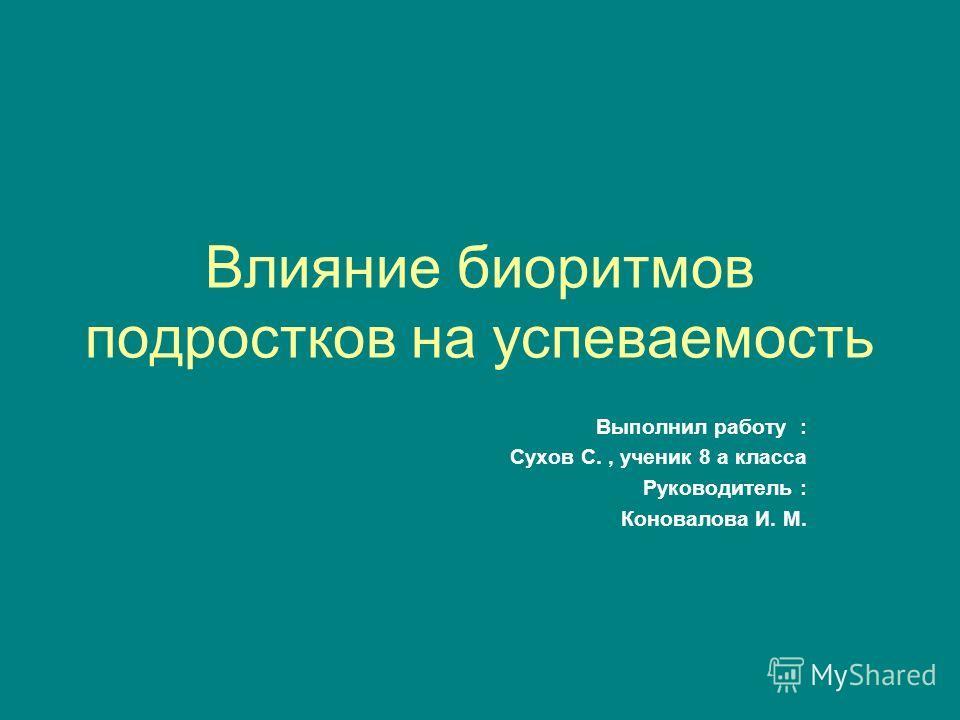 Влияние биоритмов подростков на успеваемость Выполнил работу : Сухов С., ученик 8 а класса Руководитель : Коновалова И. М.