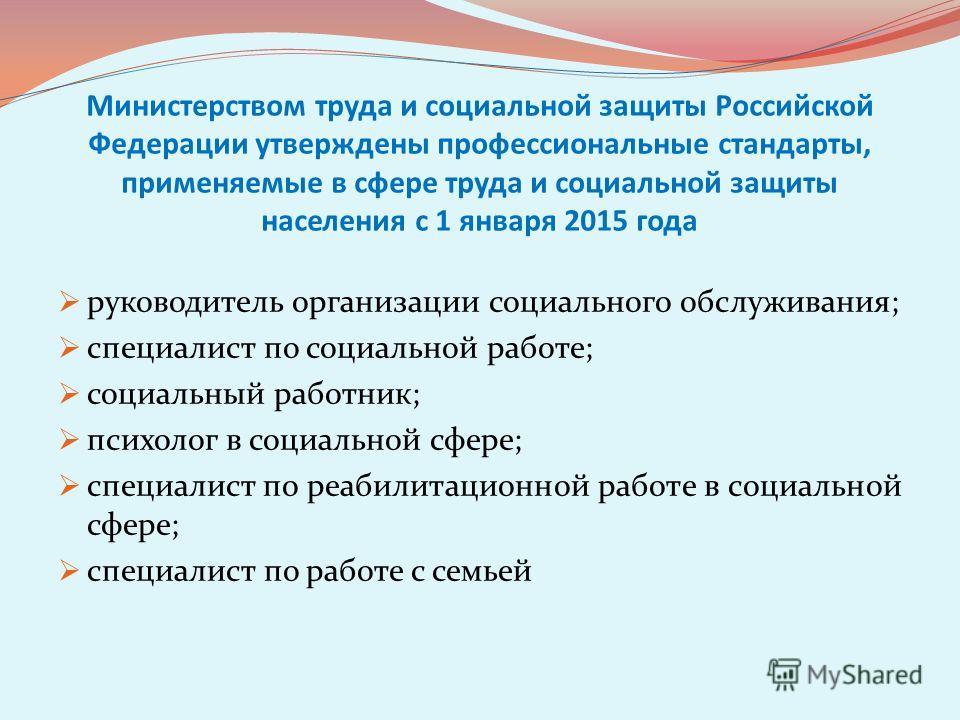 Министерством труда и социальной защиты Российской Федерации утверждены профессиональные стандарты, применяемые в сфере труда и социальной защиты населения с 1 января 2015 года руководитель организации социального обслуживания; специалист по социальн