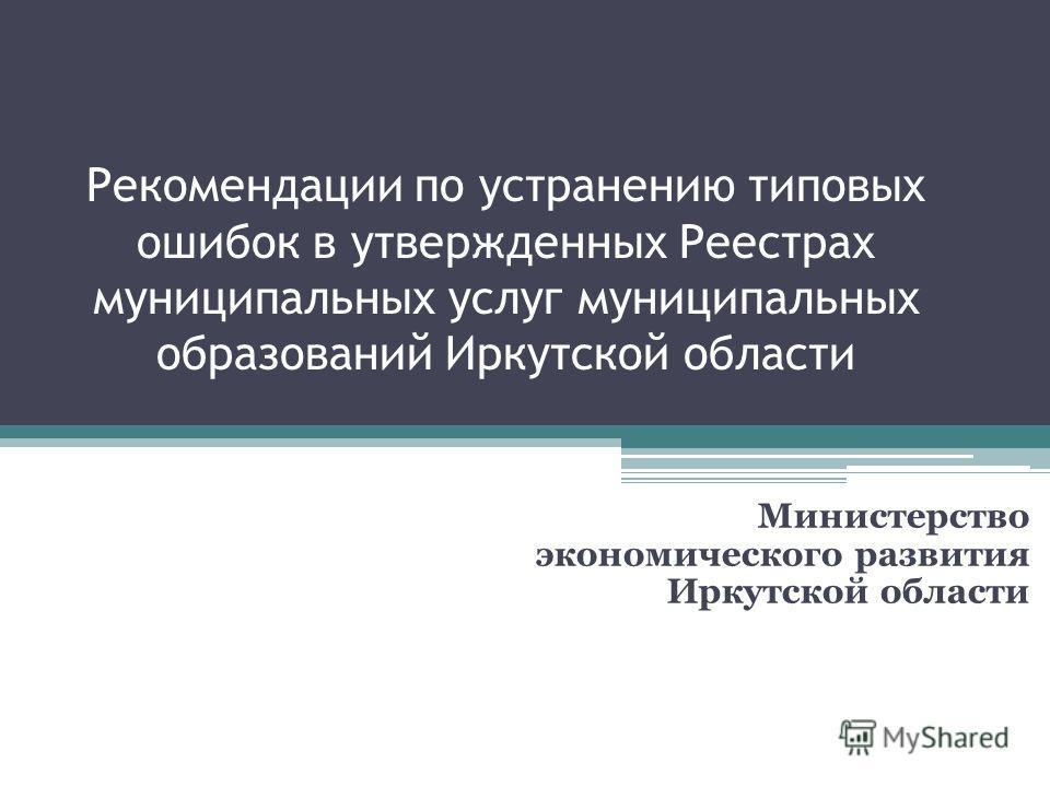 Рекомендации по устранению типовых ошибок в утвержденных Реестрах муниципальных услуг муниципальных образований Иркутской области Министерство экономического развития Иркутской области