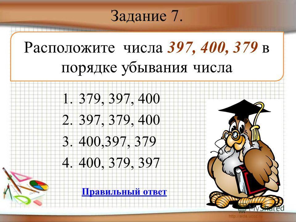 Задание 7. 1.379, 397, 400 2.397, 379, 400 3.400,397, 379 4.400, 379, 397 10 Расположите числа 397, 400, 379 в порядке убывания числа Правильный ответ