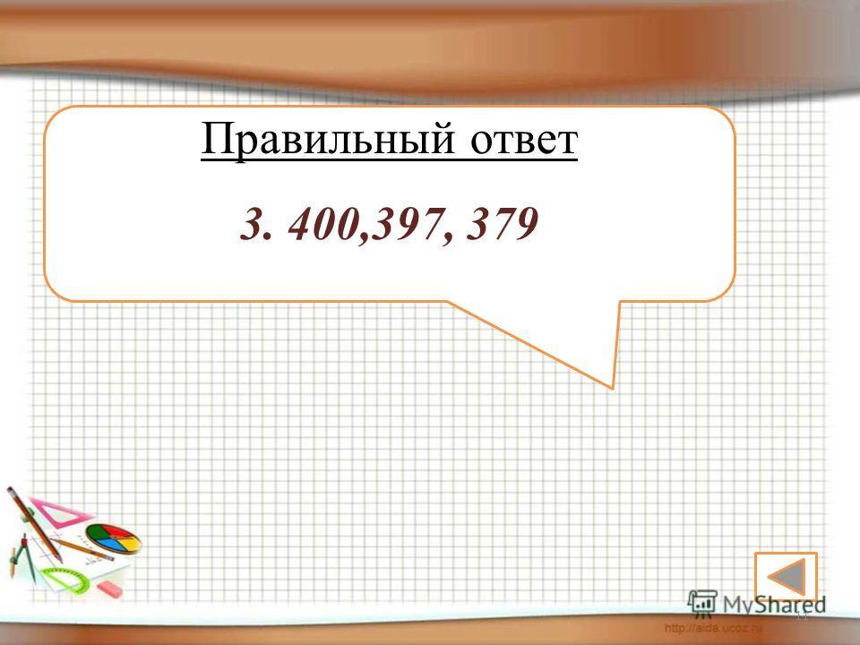 11 Правильный ответ 3. 400,397, 379