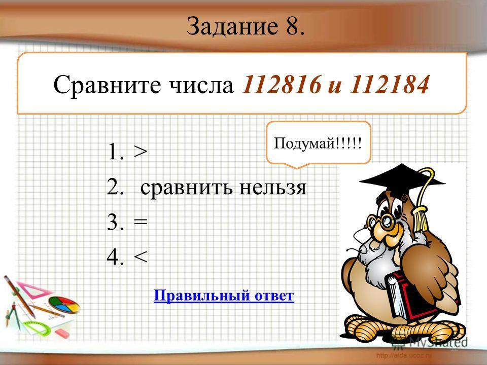 Задание 8. 1.> 2. сравнить нельзя 3.= 4.< 12 Сравните числа 112816 и 112184 Подумай!!!!! Правильный ответ