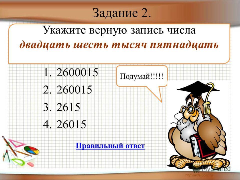 Задание 2. 1.2600015 2.260015 3.2615 4.26015 Укажите верную запись числа двадцать шесть тысяч пятнадцать Подумай!!!!! Правильный ответ