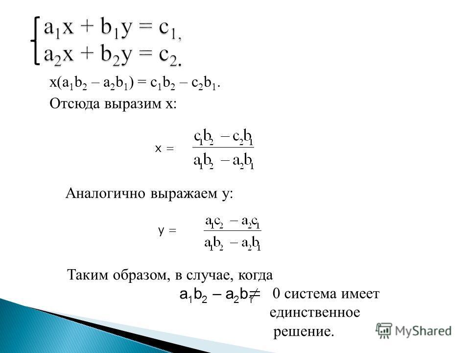 x(a 1 b 2 – a 2 b 1 ) = c 1 b 2 – c 2 b 1. Отсюда выразим x: a 1 x + b 1 y = c 1, a 2 x + b 2 y = c 2. x = Аналогично выражаем y: y = Таким образом, в случае, когда a 1 b 2 – a 2 b 1 0 система имеет единственное решение.
