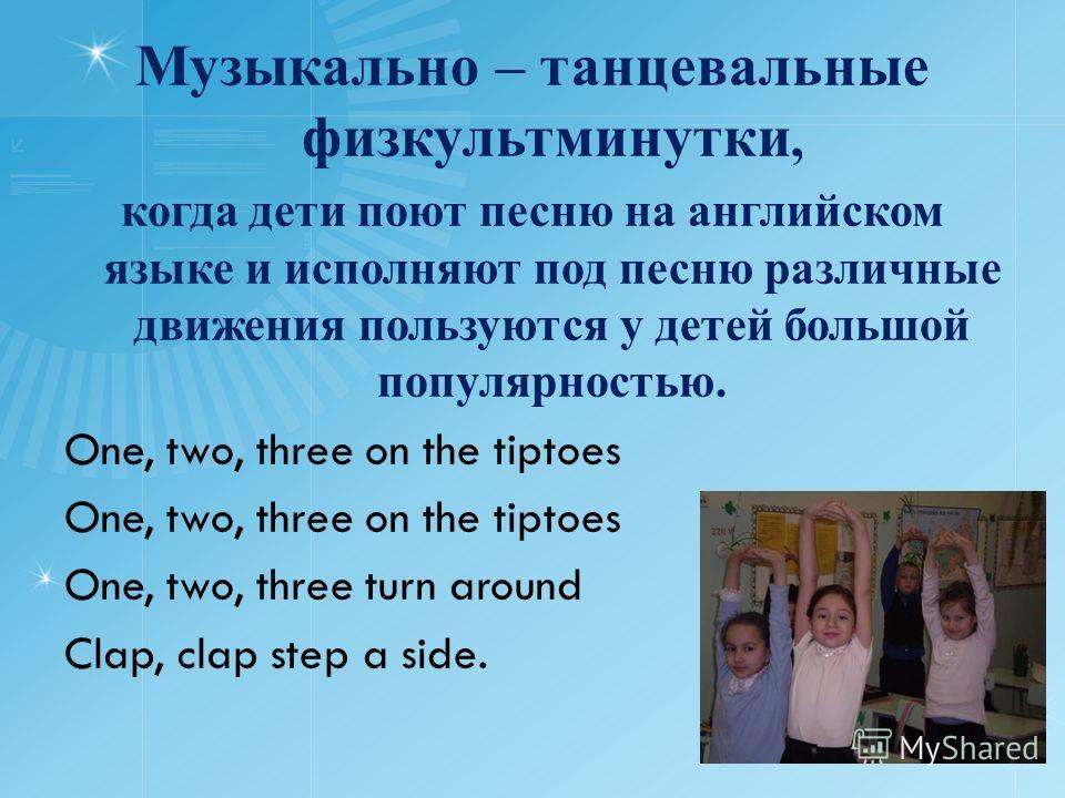 Музыкально – танцевальные физкультминутки, когда дети поют песню на английском языке и исполняют под песню различные движения пользуются у детей большой популярностью. One, two, three on the tiptoes One, two, three turn around Clap, clap step a side.