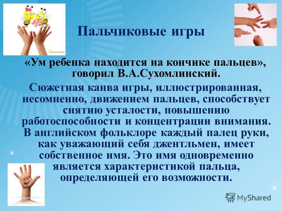 Пальчиковые игры «Ум ребенка находится на кончике пальцев», говорил В.А.Сухомлинский. Сюжетная канва игры, иллюстрированная, несомненно, движением пальцев, способствует снятию усталости, повышению работоспособности и концентрации внимания. В английск