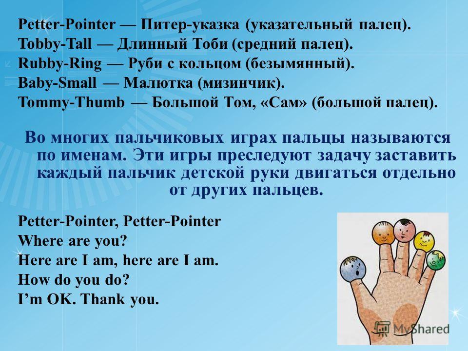 Petter-Pointer Питер-указка (указательный палец). Tobby-Tall Длинный Тоби (средний палец). Rubby-Ring Руби с кольцом (безымянный). Baby-Small Малютка (мизинчик). Tommy-Thumb Большой Том, «Сам» (большой палец). Во многих пальчиковых играх пальцы назыв