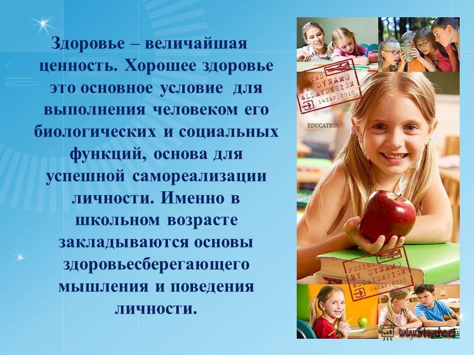 Здоровье – величайшая ценность. Хорошее здоровье это основное условие для выполнения человеком его биологических и социальных функций, основа для успешной самореализации личности. Именно в школьном возрасте закладываются основы здоровьесберегающего м