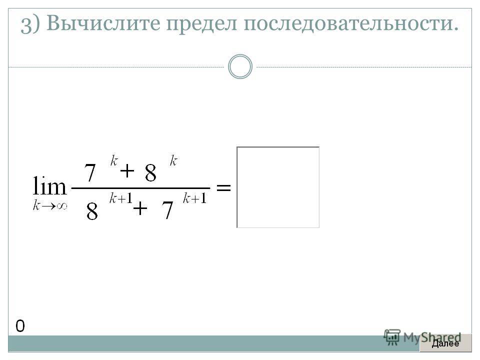 3) Вычислите предел последовательности.