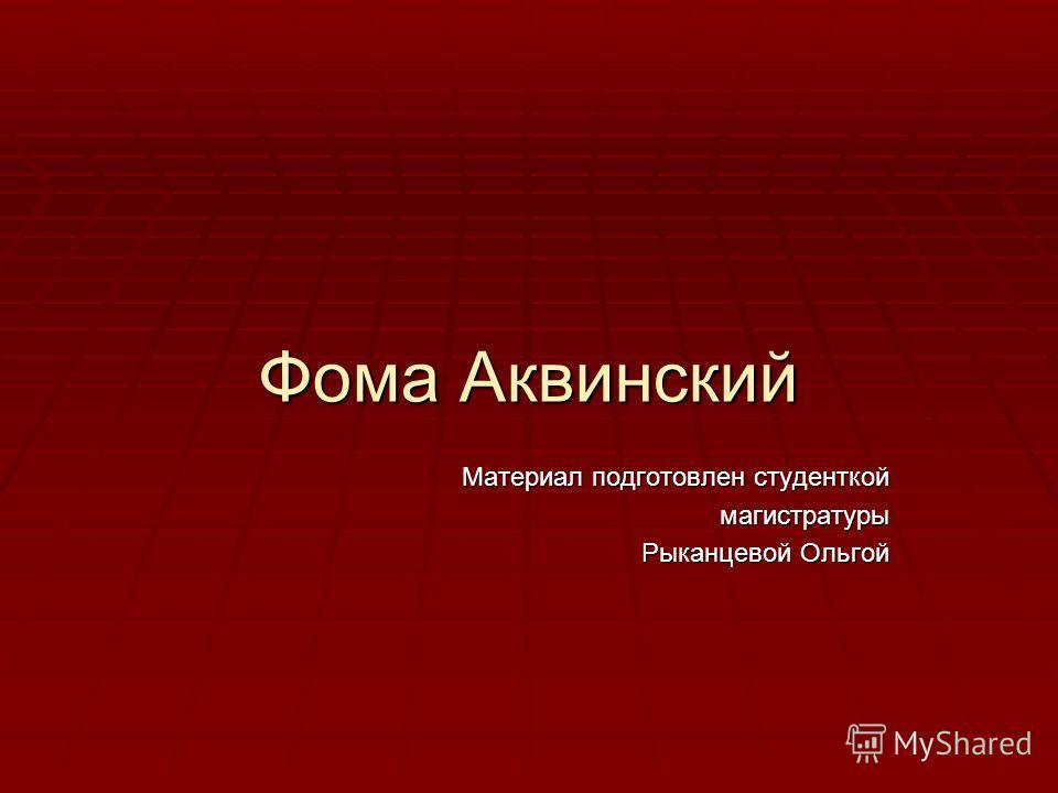Фома Аквинский Материал подготовлен студенткой магистратуры Рыканцевой Ольгой