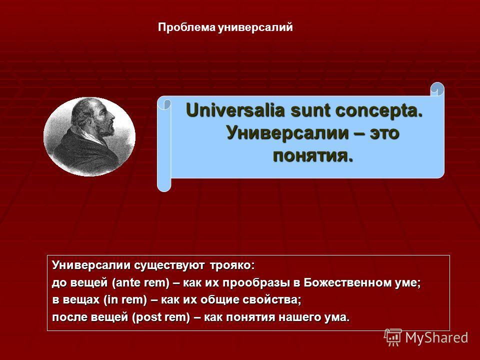 Проблема универсалий Universalia sunt concepta. Универсалии – это понятия. Универсалии существуют трояко: до вещей (ante rem) – как их прообразы в Божественном уме; в вещах (in rem) – как их общие свойства; после вещей (post rem) – как понятия нашего