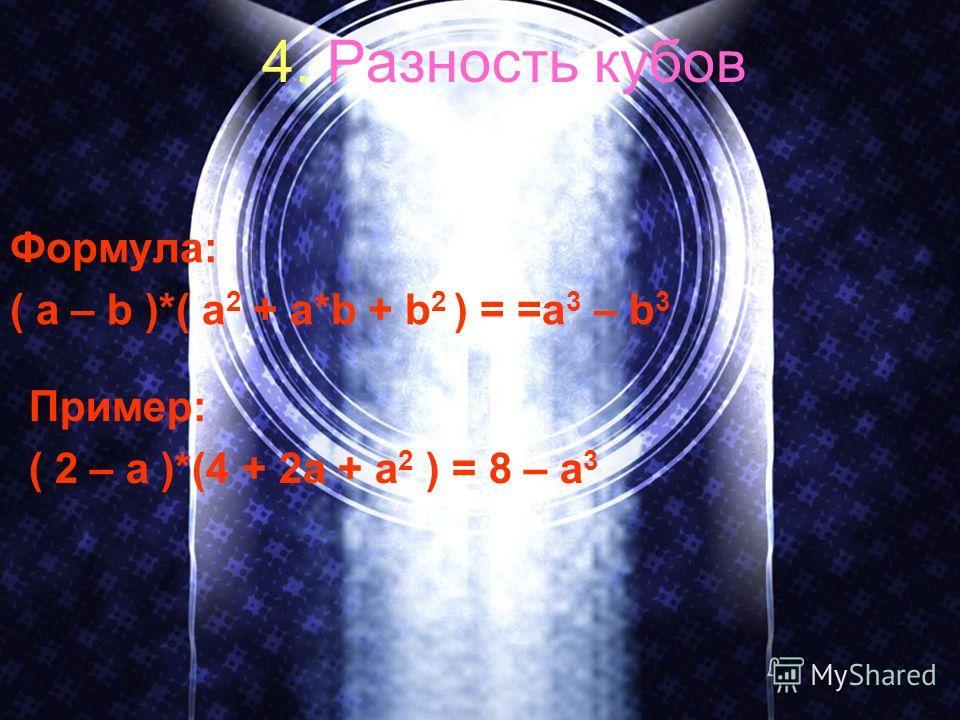 4. Разность кубов Формула: ( a – b )*( a 2 + a*b + b 2 ) = =a 3 – b 3 Пример: ( 2 – a )*(4 + 2a + a 2 ) = 8 – a 3