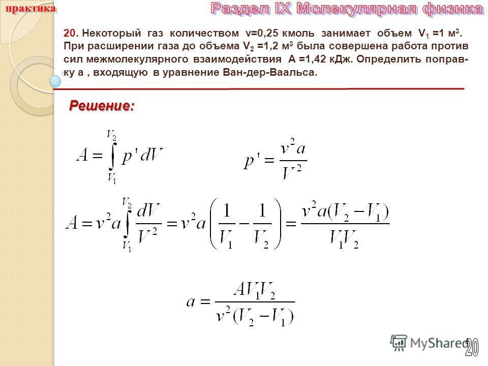 20. Некоторый газ количеством ν=0,25 кмоль занимает объем V 1 =1 м 3. При расширении газа до объема V 2 =1,2 м 3 была совершена работа против сил межмолекулярного взаимодействия A =1,42 к Дж. Определить поправ- ку a, входящую в уравнение Ван-дер-Ваал