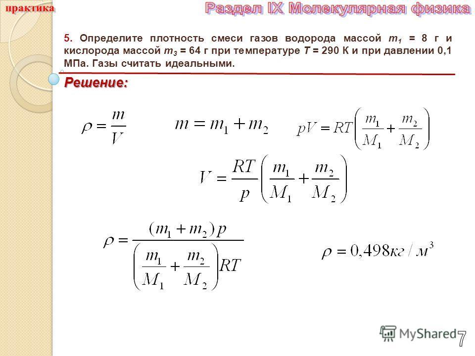 5. Определите плотность смеси газов водорода массой т 1 = 8 г и кислорода массой m 3 = 64 г при температуре Т = 290 К и при давлении 0,1 МПа. Газы считать идеальными. Решение: