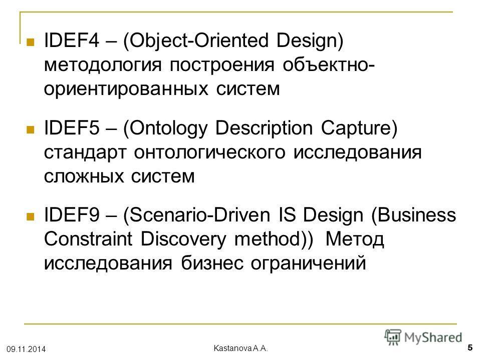IDEF4 – (Object-Oriented Design) методология построения объектно- ориентированных систем IDEF5 – (Ontology Description Capture) cтандарт онтологического исследования сложных систем IDEF9 – (Scenario-Driven IS Design (Business Constraint Discovery met