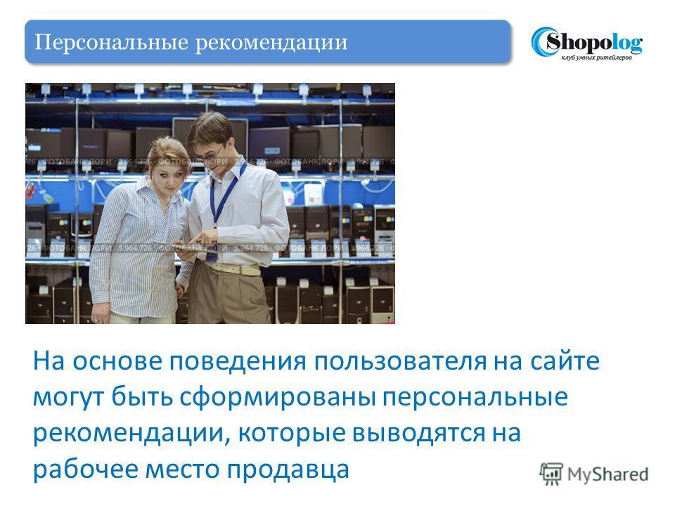 Персональные рекомендации На основе поведения пользователя на сайте могут быть сформированы персональные рекомендации, которые выводятся на рабочее место продавца