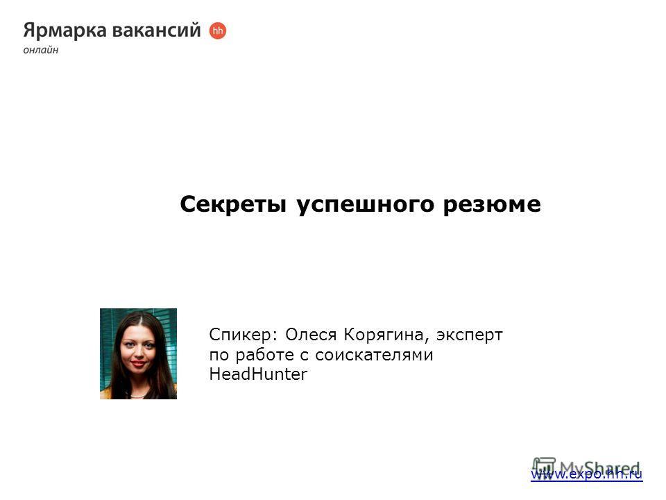 Секреты успешного резюме Спикер: Олеся Корягина, эксперт по работе с соискателями HeadHunter www.expo.hh.ru