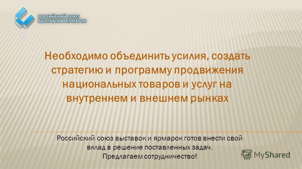 Необходимо объединить усилия, создать стратегию и программу продвижения национальных товаров и услуг на внутреннем и внешнем рынках Российский союз выставок и ярмарок готов внести свой вклад в решение поставленных задач. Предлагаем сотрудничество!