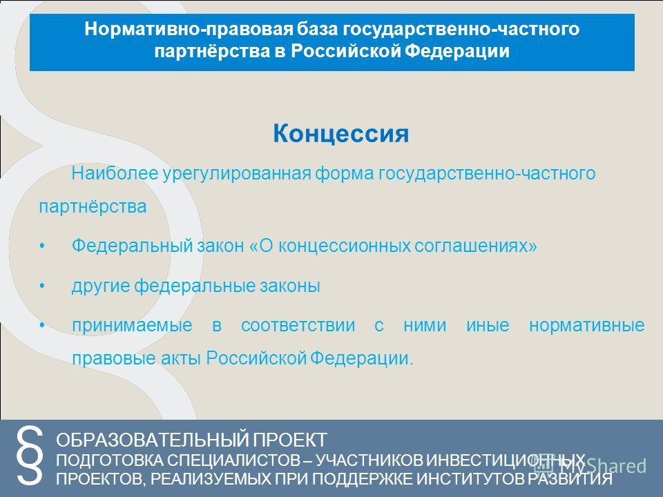 ОБРАЗОВАТЕЛЬНЫЙ ПРОЕКТ ПОДГОТОВКА СПЕЦИАЛИСТОВ – УЧАСТНИКОВ ИНВЕСТИЦИОННЫХ ПРОЕКТОВ, РЕАЛИЗУЕМЫХ ПРИ ПОДДЕРЖКЕ ИНСТИТУТОВ РАЗВИТИЯ Концессия Наиболее урегулированная форма государственно-частного партнёрства Федеральный закон «О концессионных соглаше