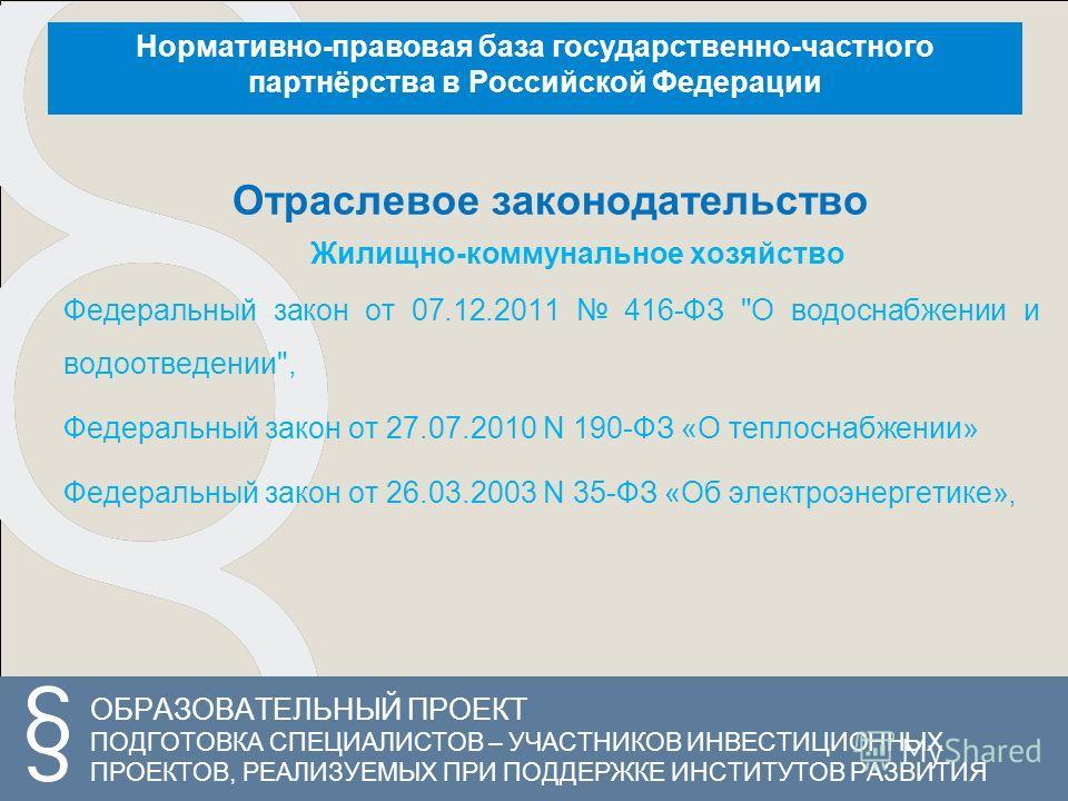 ОБРАЗОВАТЕЛЬНЫЙ ПРОЕКТ ПОДГОТОВКА СПЕЦИАЛИСТОВ – УЧАСТНИКОВ ИНВЕСТИЦИОННЫХ ПРОЕКТОВ, РЕАЛИЗУЕМЫХ ПРИ ПОДДЕРЖКЕ ИНСТИТУТОВ РАЗВИТИЯ Нормативно-правовая база государственно-частного партнёрства в Российской Федерации Отраслевое законодательство Жилищно