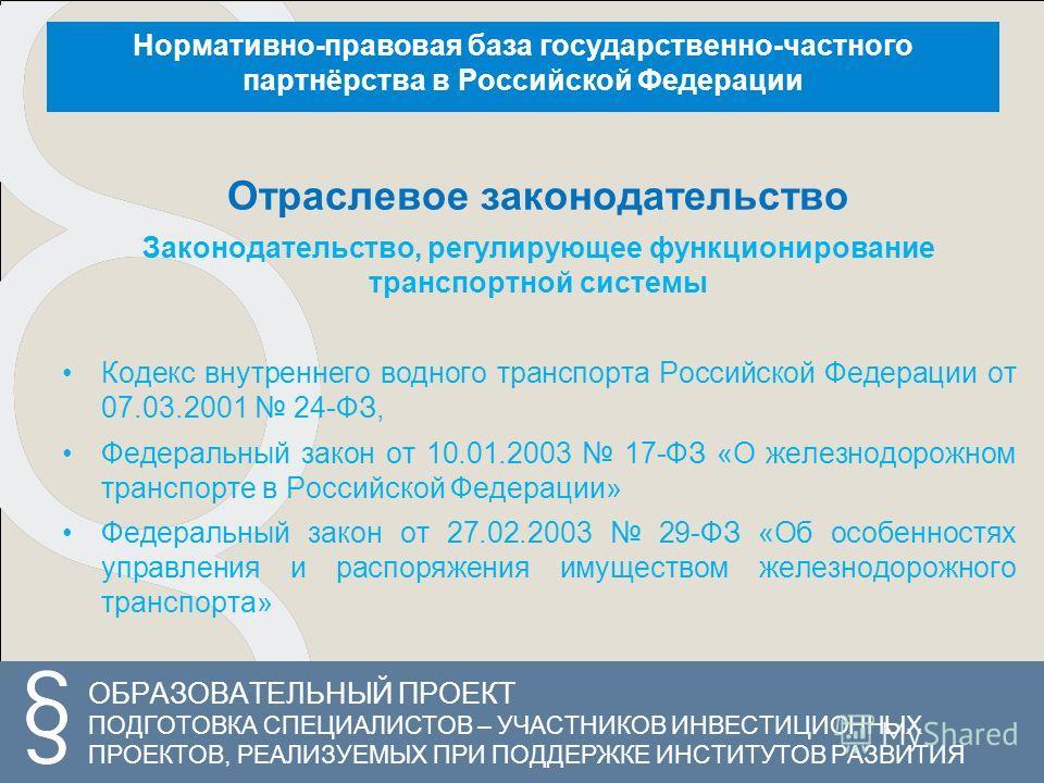 ОБРАЗОВАТЕЛЬНЫЙ ПРОЕКТ ПОДГОТОВКА СПЕЦИАЛИСТОВ – УЧАСТНИКОВ ИНВЕСТИЦИОННЫХ ПРОЕКТОВ, РЕАЛИЗУЕМЫХ ПРИ ПОДДЕРЖКЕ ИНСТИТУТОВ РАЗВИТИЯ Нормативно-правовая база государственно-частного партнёрства в Российской Федерации Отраслевое законодательство Законод