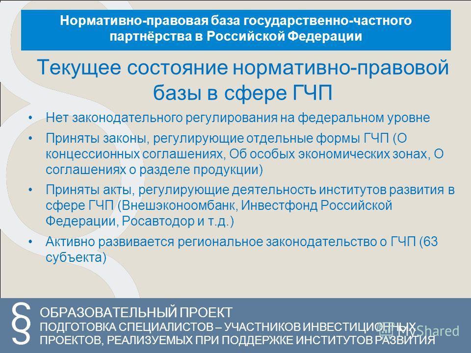 ОБРАЗОВАТЕЛЬНЫЙ ПРОЕКТ ПОДГОТОВКА СПЕЦИАЛИСТОВ – УЧАСТНИКОВ ИНВЕСТИЦИОННЫХ ПРОЕКТОВ, РЕАЛИЗУЕМЫХ ПРИ ПОДДЕРЖКЕ ИНСТИТУТОВ РАЗВИТИЯ Нормативно-правовая база государственно-частного партнёрства в Российской Федерации Текущее состояние нормативно-правов