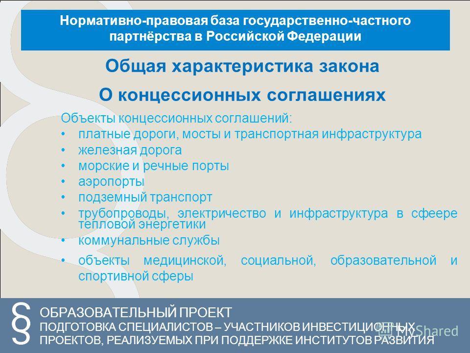 ОБРАЗОВАТЕЛЬНЫЙ ПРОЕКТ ПОДГОТОВКА СПЕЦИАЛИСТОВ – УЧАСТНИКОВ ИНВЕСТИЦИОННЫХ ПРОЕКТОВ, РЕАЛИЗУЕМЫХ ПРИ ПОДДЕРЖКЕ ИНСТИТУТОВ РАЗВИТИЯ Нормативно-правовая база государственно-частного партнёрства в Российской Федерации Общая характеристика закона О конце