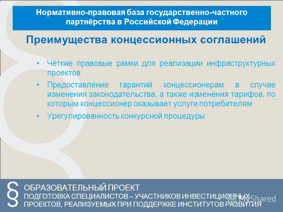 ОБРАЗОВАТЕЛЬНЫЙ ПРОЕКТ ПОДГОТОВКА СПЕЦИАЛИСТОВ – УЧАСТНИКОВ ИНВЕСТИЦИОННЫХ ПРОЕКТОВ, РЕАЛИЗУЕМЫХ ПРИ ПОДДЕРЖКЕ ИНСТИТУТОВ РАЗВИТИЯ Нормативно-правовая база государственно-частного партнёрства в Российской Федерации Преимущества концессионных соглашен