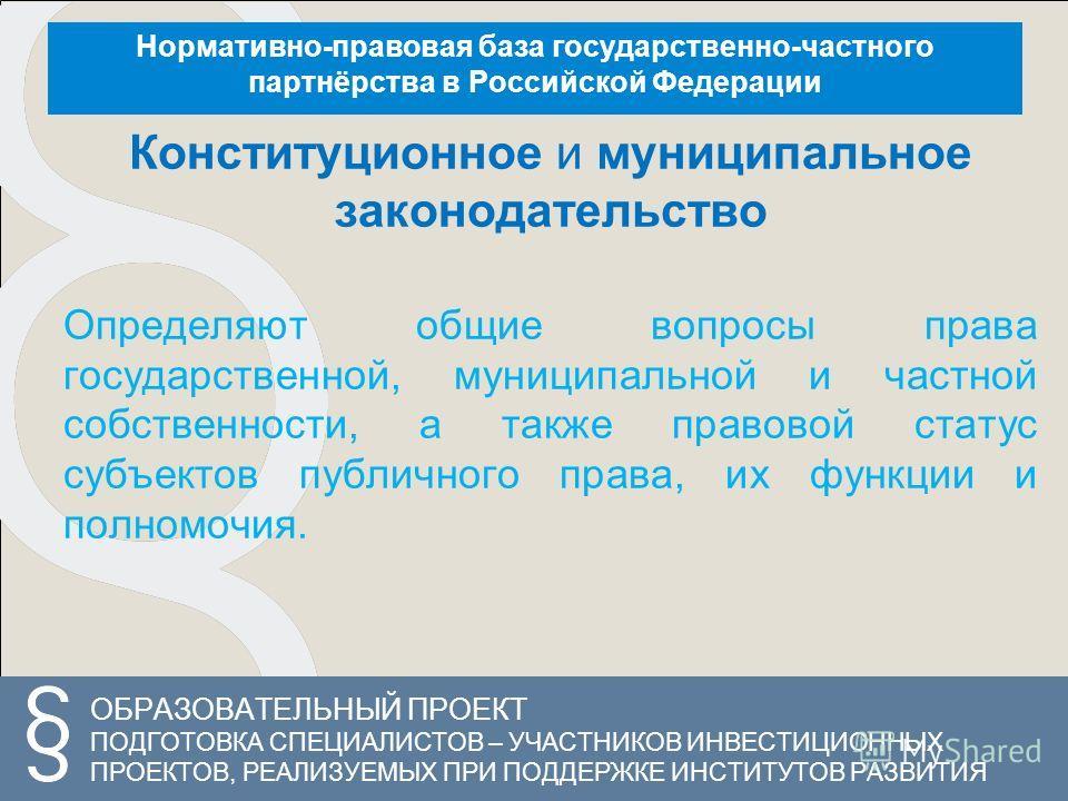 ОБРАЗОВАТЕЛЬНЫЙ ПРОЕКТ ПОДГОТОВКА СПЕЦИАЛИСТОВ – УЧАСТНИКОВ ИНВЕСТИЦИОННЫХ ПРОЕКТОВ, РЕАЛИЗУЕМЫХ ПРИ ПОДДЕРЖКЕ ИНСТИТУТОВ РАЗВИТИЯ Нормативно-правовая база государственно-частного партнёрства в Российской Федерации Конституционное и муниципальное зак