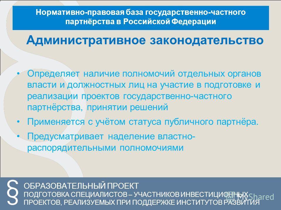 ОБРАЗОВАТЕЛЬНЫЙ ПРОЕКТ ПОДГОТОВКА СПЕЦИАЛИСТОВ – УЧАСТНИКОВ ИНВЕСТИЦИОННЫХ ПРОЕКТОВ, РЕАЛИЗУЕМЫХ ПРИ ПОДДЕРЖКЕ ИНСТИТУТОВ РАЗВИТИЯ Нормативно-правовая база государственно-частного партнёрства в Российской Федерации Административное законодательство О