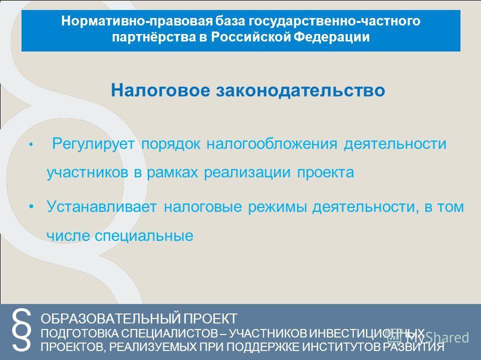 ОБРАЗОВАТЕЛЬНЫЙ ПРОЕКТ ПОДГОТОВКА СПЕЦИАЛИСТОВ – УЧАСТНИКОВ ИНВЕСТИЦИОННЫХ ПРОЕКТОВ, РЕАЛИЗУЕМЫХ ПРИ ПОДДЕРЖКЕ ИНСТИТУТОВ РАЗВИТИЯ Нормативно-правовая база государственно-частного партнёрства в Российской Федерации Налоговое законодательство Регулиру