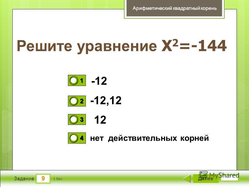 9 Задание Решите уравнение X 2 =-144 Далее 1 бал. 1111 0 2222 0 3333 0 4444 0 Арифметический квадратный корень -12 -12,12 12 нет действительных корней