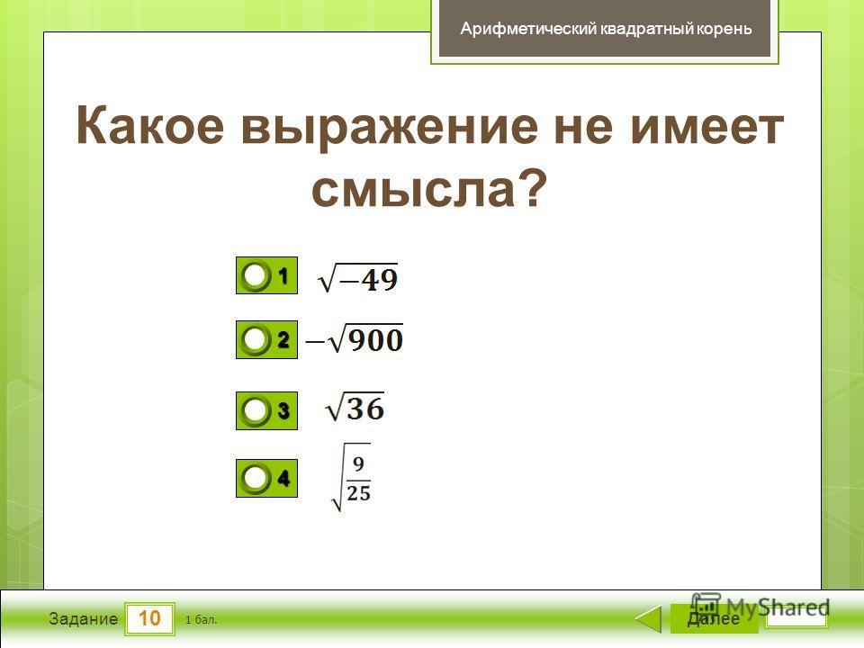 10 Задание Какое выражение не имеет смысла? Далее 1 бал. 1111 0 2222 0 3333 0 4444 0 Арифметический квадратный корень
